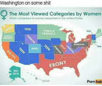 Asian, Big Dick, and Jay: Washington on some shit  O The Most Viewed categories by women  When compared to women elsewhere in the United States  TEEN  FEMALE  TEEN  FRIENDLY  FEMALE  FRIENDLY  EBONY  BONDAGE  TEEN  ANAL  EBONY  BIG  DICK  Pornhub  ASIAN Lmaoooo well damn all them Asians in Washington sure be going hard lol @Dagenius_Jay33 Dagenius_Jay33 dageniuscomedy jay funny reblog retweet follow follow followme followers follower followhim followall comment comments commentbelow nyc NewYork Bigapple tagafriend repost comment blackpeople blackpeoplebelike bruh dcyoungfly cannabis