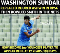 Memes, Troll, and Cricket: WASHINGTON SUNDAR  REPLACED INJURED ASHWIN IN RPSG  THEN BOWLED SMITH IN THE NETS  TROLL  CRICKET  NOW BECOME 3RD YOUNGEST PLAYER TO  APPEAR IN IPL AT 17 YEARS, 199 DAYS Washington Sundar making his IPL debut. Exciting u19 allrounder.
