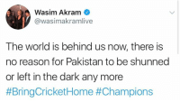 shunned: Wasim Akram  @wasimakramlive  The world is behind us now, there is  no reason for Pakistan to be shunned  or left in the dark any more  #BringCricket Home