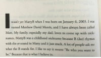 """Rhymes With: wasn't yet MattyB when I was born on January 6, 2003. I was  named Matthew David Morris, and I have always been called  Matt. My family, especially my dad, loves to come up with nick-  names. MattyB was a childhood nickname because B (bee) rhymes  with the ee sound in Matty and it just stuck. A lot of people ask me  what the B stands for. I like to say it means """"Be who you want to  be."""" Because that is what I believe in"""