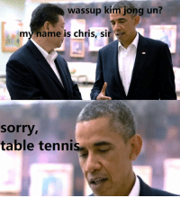 Whoever dis president is he is nd asshol: wassup kim jong un?  my name is chris, sir  Sorry,  table tennis Whoever dis president is he is nd asshol