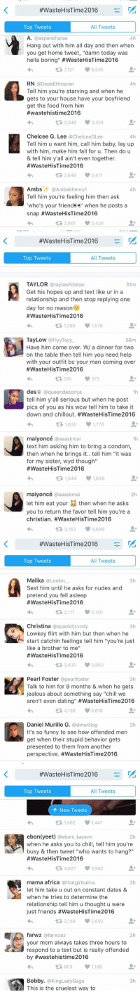 """these WasteHisTime2016 tweets have me dying 😂:  #Waste HisTime2016  All Tweets  Top Tweets  4h  A. Ca aspen Sharae  Hang out with him all day and then when  you get home tweet, """"damn today was  hella boring"""" #WasteHisTime2016  7121 6,535  t RN  @Dope Ethiopian  4h  Tell him you're starving and when he  gets to your house have your boyfriend  get the food from him  wastehistime2016  t 3,346  3,424  Chelcee G. Lee  a ChelceeGLee  4h  Tell him u want him, call him baby, lay up  with him, make him fall for u. Then do u  & tell him y'all ain't even together.  #Waste HisTime2016  t 2,646 2,417  Ambs  it @Ambahhenry1  4h  Tell him you're feeling him then ask  who's your friende e  when he posts a  snap #WasteHisTime2016  t 2,661 2,426   #Waste HiSTime2016 t  All Tweets  Top Tweets  TAYLOR  ataylaw hitelaw  51m  A Get his hopes up and text like ur in a  relationship and then stop replying one  day for no reason  #Waste HisTime2016  t R, 1,286 1,576  Tay Low @FlyyTayy.  58m  Have him come over. Wl a dinner for two  on the table then tell him you need help  with your outfit bc your man coming over  #Wastee HisTime2016  373  des  @que endesonya  tell him y'all serious but when he post  pics of you as his wcw tell him to take it  down and chillout. #Waste HisTime2016  1,630 1,776  t maiyoncé @aaaskma  1h  text him asking him to bring a condom,  then when he brings it.. tell him """"it was  for my sister, wyd though""""  #Waste HisTime2016  t R, 1,544 1,848  maiyoncé @aaaskma  let him eat your then when he asks  you to return the favor tell him you're a  christian. #WasteHisTime2016  3,163 4,689  t  #Waste HisTime2016  All Tweets  Top Tweets  Malika  @Leek in  3h  Sext him until he asks for nudes and  pretend you fell asleep  #Waste His Time 2016  t 2,117 V 3,130  Christina @spanishcvndy  3h  Lowkey flirt with him but then when he  start catchin feelings tell him """"you're just  like a brother to me""""  #Waste HisTime 2016  3,430  3,860  t 3h  @pearlfoster  Talk to him for 9 months & when"""