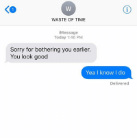 Relationships, Sorry, and Texting: WASTE OF TIME  iMessage  Today 1:46 PM  Sorry for bothering you earlier.  You look good  Yea I know I do  Delivered But thanks for reminding me that YOU know