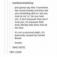 Memes, Anxiety, and Brain: wasthmatnotsideblog:  just gonna say this: if someone  has social anxiety and they ask  you something akin to 'are you  mad at me' or 'do you hate  me', it isn't because they don't  trust you, it's because their  brain literally tells them that all  the time  it's not a personal slight, it's  insecurity caused by mental  illness  thanks  TAKE NOTE.  HEY LOOK !!