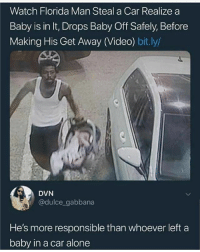 Being Alone, Florida Man, and Memes: Watch Florida Man Steal a Car Realize a  Baby is in It, Drops Baby Off Safely, Before  Making His Get Away (Video) bit.ly/  DVN  @dulce gabbana  He's more responsible than whoever left a  baby in a car alone 😂😂😂😂😂😂😂😂 PEOPLE ARE HILARIOUS