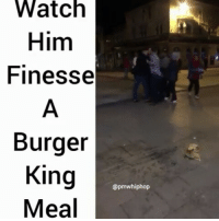 Burger King, Memes, and 🤖: Watch  Him  Finesse  Burger  King  @pmwhiphop  Meal Have it your way! @pmwhiphop