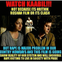 Via admin: @__chintu____: WATCH KAABIL!!!  NOT BECAUSE ITS HRITHIK  ROSHAN FILM OR ITS CLASH  BUTRAPE IS MAUOR PROBLEM IN OUR  OUNTRYNOWDA SAND THIS FILM IS GOING  SHOW REALITY OFOURSYSTEMAND WILLENCOURGE  RAPE VICTIMS TO LIVEIN SOCIETY WITH PRIDE Via admin: @__chintu____