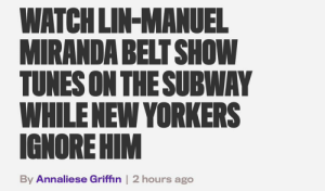 #TBT my favorite headline ever https://t.co/CacJ7UReTq: WATCH LIN-MANUEL  MIRANDA BELT SHOW  TUNES ON THESUBWAY  WHILENEW YORKERS  IGNORE HIM  By Annaliese Griffin | 2 hours ago #TBT my favorite headline ever https://t.co/CacJ7UReTq