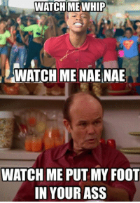 Foot In Your Ass: WATCH ME  WHIP  WATCH ME NAE NAE  WATCH ME PUT MY FOOT  IN YOUR ASS