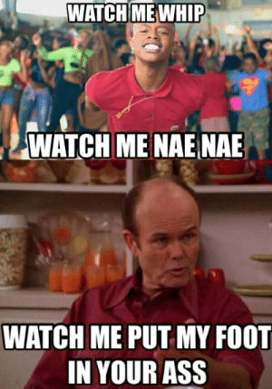 Foot In Your Ass: WATCH MEWHIP  WATCH ME NAENAE  WATCH ME PUT MY FOOT  IN YOUR ASS