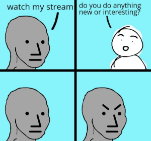 Everyone on /twitch: watch my stream| do you do anything  new or interesting? Everyone on /twitch