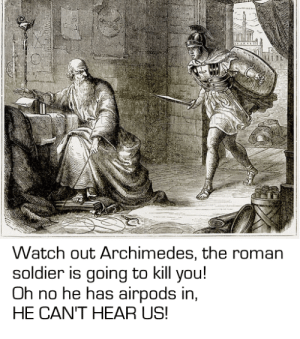 Watch Out, History, and Watch: Watch out Archimedes, the roman  soldier is going to kill you!  Oh no he has airpods in,  HE CAN'T HEAR US! A year late but I don't mind