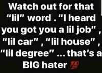 "So real 💯 https://t.co/R3zlzL8DBx: Watch out for that  ""lil"" word.""I heard  you got you a lil job"",  ""lil car"" , ""lil house""  ""lil degree"" ...that's a  BIG hater So real 💯 https://t.co/R3zlzL8DBx"