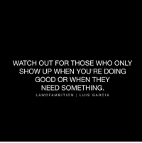 @lawofambition 🙌: WATCH OUT FOR THOSE WHO ONLY  SHOW UP WHEN YOU'RE DOING  GOOD OR WHEN THEY  NEED SOMETHING.  LA WOF A MBITION I LUIS GARCIA @lawofambition 🙌