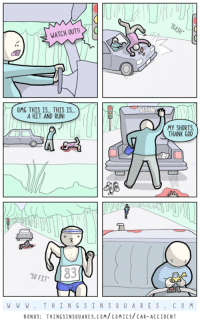 Car accident.  Bonus panel + poem: http://www.thingsinsquares.com/comics/car-accident/: WATCH OUT!  OMG THIS IS THIS IS  A HIT AND RUN!  MY SHORTS  THANK GOD  83  SO FIT  W W W T H IN G S I N S Q U A RE S  C 0 M  BONUS: THINGSINSQUARES.COM/COMICS/CAR-ACCIDENT Car accident.  Bonus panel + poem: http://www.thingsinsquares.com/comics/car-accident/