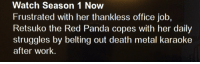 Work, Panda, and Death: Watch Season 1 Now  Frustrated with her thankless office job,  Retsuko the Red Panda copes with her daily  struggles by belting out death metal karaoke  after work.
