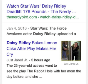 Daisy Ridley, Star Wars, and Star Wars: The Force Awakens: Watch Star Wars' Daisy Ridley  Deadlift 176 Pounds - The Nerdy  thenerdybird.com watch-daisy-ridley-d...  Jan 4, 2016 Star Wars: The Force  Awakens actor Daisy Ridley uploaded a   Daisy Ridley Bakes Lemon  Cake After Play Makes Her  Cry  Just Jared Jr. - 5 hours ago  The 23-year-old actress went to  see the play The Rabbit Hole with her mom the  day before, and she  Just Jared Jr. reygf:duality of man