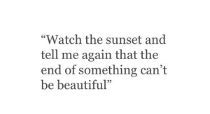 "Me Again: ""Watch the sunset and  tell me again that the  end of something can't  be beautiful""  95"