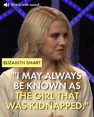 "Memes, Girl, and Watch: )Watch with sound  ELIZABETH SMART  ""I MAY ALWAYS  BEKNOWN AS  THE GIRL THA  WAS KIDNAPPED."""