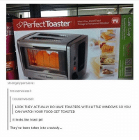 Memes, Transparent, and 🤖: watch your Bread Toast  Perfect Toaster  Through a Transparent Window  LUX  Roaster  strangely pensieve:  trouserweasel:  trouserweasel  LOOK THEY ACTUALLY DO HAVE TOASTERS WITH LITTLE WINDOWS SO YOU  CAN WATCH YOUR FOOD GET TOASTED  it looks like toast jail  They've been taken into crustody... { funnytumblr textposts funnytextpost tumblr funnytumblrpost tumblrfunny followme tumblrfunny textpost tumblrpost haha}