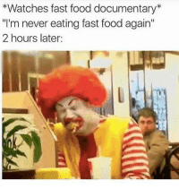 "Fast Food, Food, and Watches: *Watches fast food documentary*  ""I'm never eating fast food again""  2 hours later: Poor McDonald"