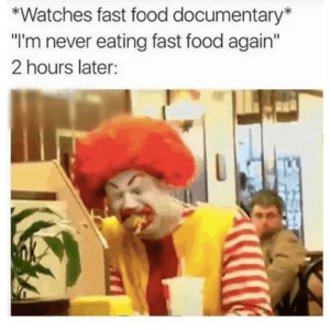 "Dank, Fast Food, and Food: *Watches fast food documentary  ""I'm never eating fast food again  2 hours later: meirl by 9w_lf9 MORE MEMES"