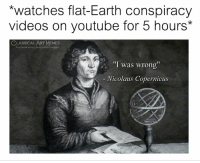 """Facebook, Memes, and Videos: *watches flat-Earth conspiracy  videos on youtube for 5 hours*  CLASSICALART MEMES  facebook.com/classicalartmemes  """"I was wrong  Nicolaus Copernicus"""