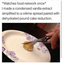 Food, Food Network, and Cake: *Watches food network once  I made a condensed vanilla extract  simplified to a creme spread paired with  dehydrated pound cake reduction. Get on my level @gordongram