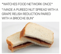 """Facts, Food, and Food Network: *WATCHES FOOD NETWORK ONCE  """"I MADE A PUREED NUT SPREAD WITH A  GRAPE RELISH REDUCTION PAIRED  WITH A BRIOCHE BUN"""" Facts"""