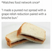 Graping: *Watches food network once*  I made a pureed nut spread with a  grape relish reduction paired with a  brioche bun.
