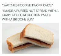 """Food, Food Network, and Funny: *WATCHES FOOD NETWORK ONCE  """"I MADE A PUREED NUT SPREAD WITH A  GRAPE RELISH REDUCTION PAIRED  WITH A BRIOCHE BUN"""" Why is this so me"""