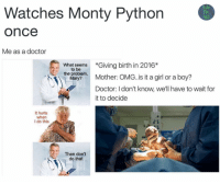 "People be watching Monty Python thinking ""no one watches this old show, they won't know"": Watches Monty Python  420  fan  OnCe  Me as a doctor  What seems  *Giving birth in 2016*  to be  the problem,  Mother: OMG..is it a girl or a boy?  Mary?  Doctor: I don't know, we'll have to wait for  it to decide  It hurts  when  I do this  Then don't  do that People be watching Monty Python thinking ""no one watches this old show, they won't know"""