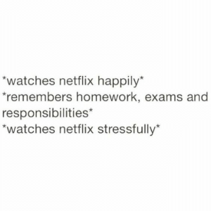 If you are a student Follow @studentlifeproblems: watches netflix happily  remembers homework, exams and  responsibilities*  watches netflix stressfully If you are a student Follow @studentlifeproblems