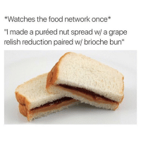 """Food, Food Network, and Ironic: *Watches the food network once  """"I made a puréed nut spread w/ a grape  relish reduction paired w brioche bun"""" Haha. @foodie"""