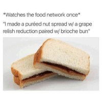 """Dank, Food, and Food Network: *Watches the food network once*  """"I made a puréed nut spread w/ a grape  relish reduction paired w/ brioche bun"""""""