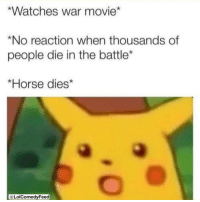 Memes, True, and Horse: Watches war movie*  *No reaction when thousands of  people die in the battle*  *Horse dies*  LolComedyFeed 😅it's sad this is so true!!!