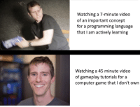 Computer, Game, and Video: Watching a 7-minute video  of an important concept  for a programming language  that I am actively learning  Watching a 45 minute video  of gameplay tutorials for a  computer game that I don't own This is why Ive been stuck for a week