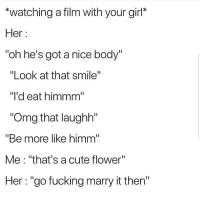 "Cute, Fucking, and Latinos: *watching a film with your girl*  Her:  ""oh he's got a nice body  ""Look at that smile""  ""I'd eat himmm""  ""Omg that laughh""  ""Be more like himm  Me: ""that's a cute flower""  Her : ""go fucking marry it then"" Lmaoo 😂😂😂😂 🔥 Follow Us 👉 @latinoswithattitude 🔥 latinosbelike latinasbelike latinoproblems mexicansbelike mexican mexicanproblems hispanicsbelike hispanic hispanicproblems latina latinas latino latinos hispanicsbelike"