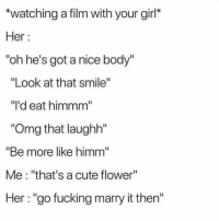"Cute, Fucking, and Funny: ""watching a film with your girl*  Her:  oh he's got a nice body'  ""Look at that smile""  ""l'd eat himmm  ""Omg that laughh""  ""Be more like himm  Me: ""that's a cute flower""  Her: ""go fucking marry it then'"" Accurate as fuck 😂💯"