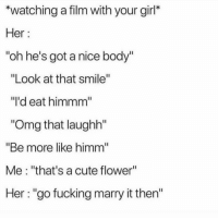 "Cute, Fucking, and Funny: *watching a film with your girl*  Her:  oh he's got a nice body""  ""Look at that smile""  ""l'd eat himmm  ""Omg that laughh""  ""Be more like himm  Me: ""that's a cute flower""  Her ""go fucking marry it then"" 😒"