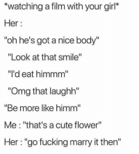 """Cute, Fucking, and Omg: *watching a film with your girl*  Her  """"oh he's got a nice body""""  """"Look at that smile""""  """"I'd eat himmm  Omg that laughh""""  """"Be more like himm  Me: """"that's a cute flower""""  Her: """"go fucking marry it then'"""" Hes a snack"""