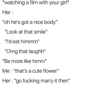 """Cute, Fucking, and Omg: *watching a film with your girl*  Her  """"oh he's got a nice body""""  """"Look at that smile""""  """"I'd eat himmm""""  """"Omg that laughh""""  """"Be more like himm""""  Me : """"that's a cute flower""""  Her """"go fucking marry it then"""" I feel so called out"""
