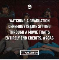 9gag, Memes, and Movie: WATCHING A GRADUATION  CEREMONY IS LIKE SITTING  THROUGH A MOVIE THAT'S  ENTIRELY END CREDITS. #9GAG  a 9GAG.COM/APP And there's no interesting post-credits scene afterward graduation endcredits 9gag