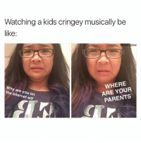 Watching a kids cringey musically be  like  WHERE  YOUR  PARENTS  the are you on  wtf Or those fuck girl-boy selfies Follow me @cryingcow for more daily posts
