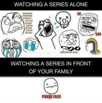 True . . . . .. . . . ...: WATCHING A SERIES ALONE  OH  GOD  MOTHER OF GOD-  WATCHING A SERIES IN FRONT  OF YOUR FAMILY  POKER FACE True . . . . .. . . . ...