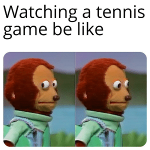 Back and Forth Back and Forth: Watching a tennis  game be like Back and Forth Back and Forth