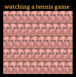 Chicken neck activated: watching a tennis game  eee  ee  eyeeap Chicken neck activated
