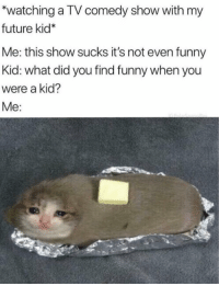 Funny, Future, and Comedy: *watching a TV comedy show with my  future kid*  Me: this show sucks it's not even funny  Kid: what did you find funny when you  were a kid?  Me:
