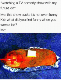 Funny, Future, and Comedy: watching a TV comedy show with my  future kid*  Me: this show sucks it's not even funny  Kid: what did you find funny when you  were a kid?