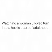 Sad facts: Watching a woman u loved turn  into a hoe is apart of adulthood Sad facts